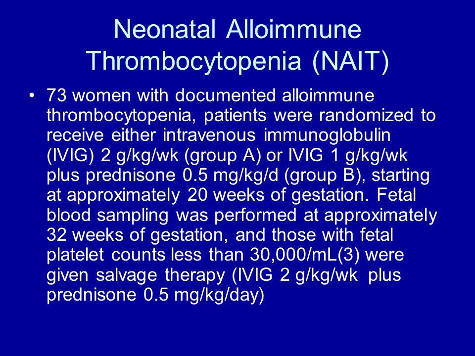 Neonatal Alloimmune Thrombocytopenia (NAIT) 73 women with documented alloimmune thrombocytopenia, patients were randomized to receive either intraveno