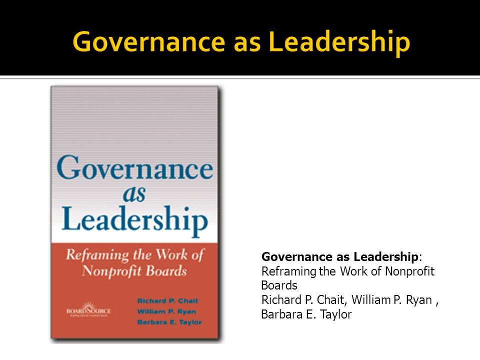 Governance as Leadership: Reframing the Work of Nonprofit Boards Richard P.