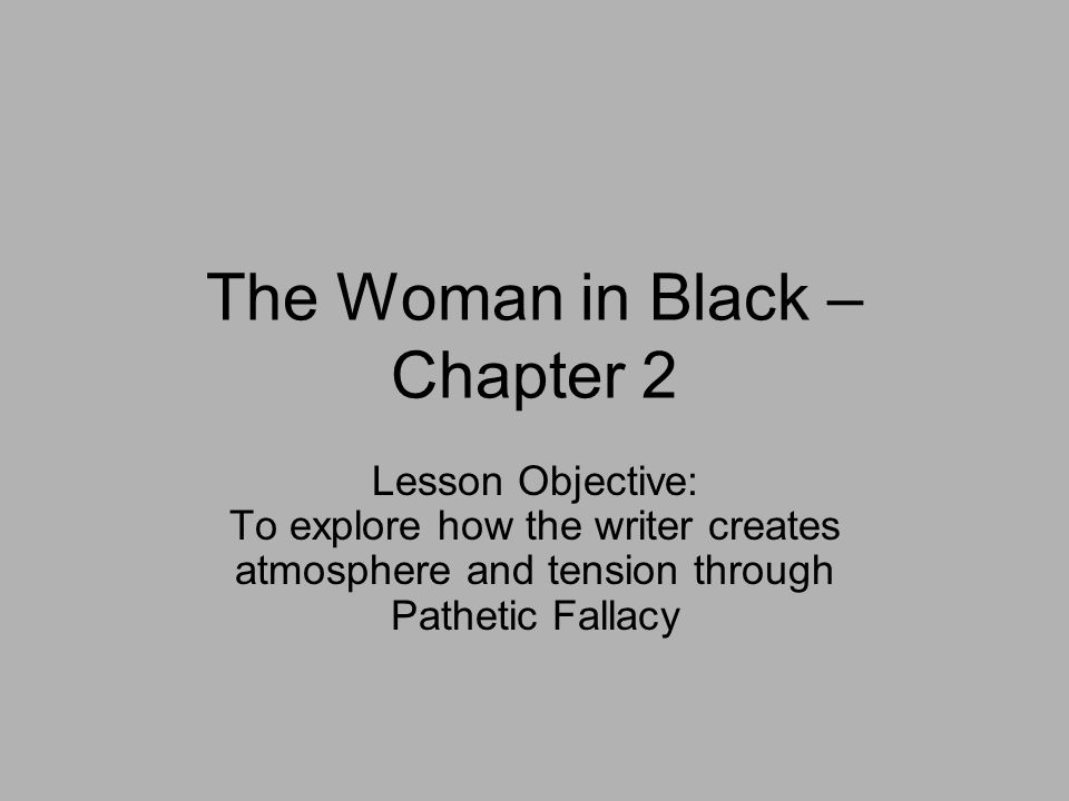 The Woman in Black – Chapter 2 Lesson Objective: To explore how the writer creates atmosphere and tension through Pathetic Fallacy