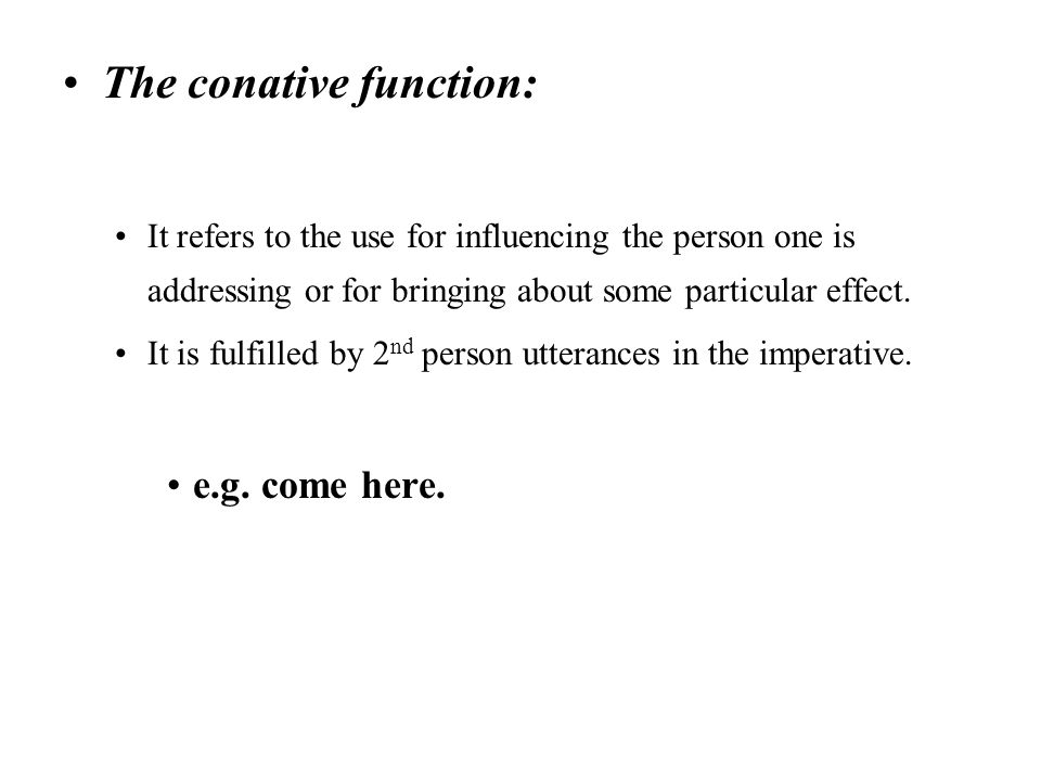 The conative function: It refers to the use for influencing the person one is addressing or for bringing about some particular effect. It is fulfilled