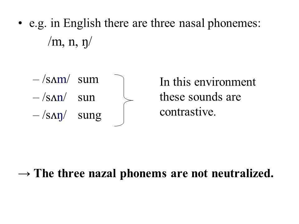 e.g. in English there are three nasal phonemes: /m, n, ŋ/ –/s ʌ m/sum –/s ʌ n/sun –/s ʌ ŋ/sung The three nazal phonems are not neutralized. In this en