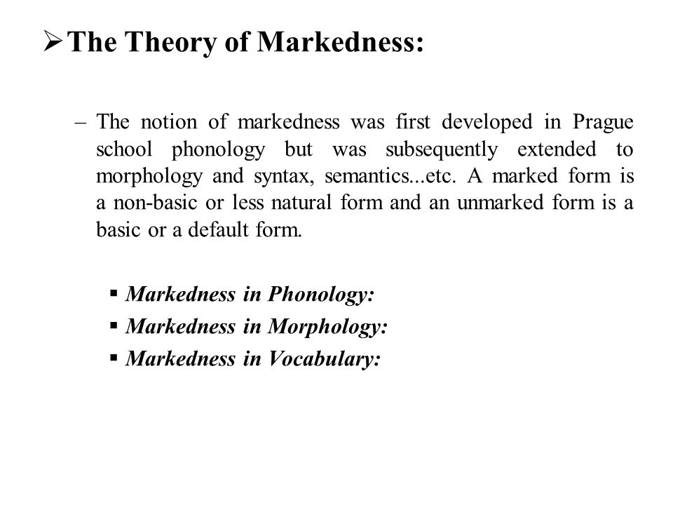 The Theory of Markedness: –The notion of markedness was first developed in Prague school phonology but was subsequently extended to morphology and syn