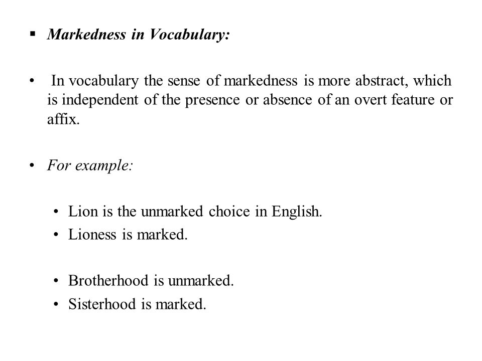 Markedness in Vocabulary: In vocabulary the sense of markedness is more abstract, which is independent of the presence or absence of an overt feature