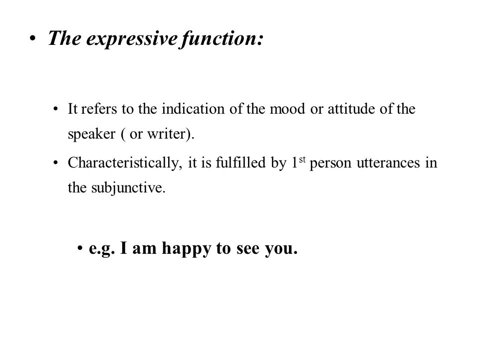 The expressive function: It refers to the indication of the mood or attitude of the speaker ( or writer). Characteristically, it is fulfilled by 1 st