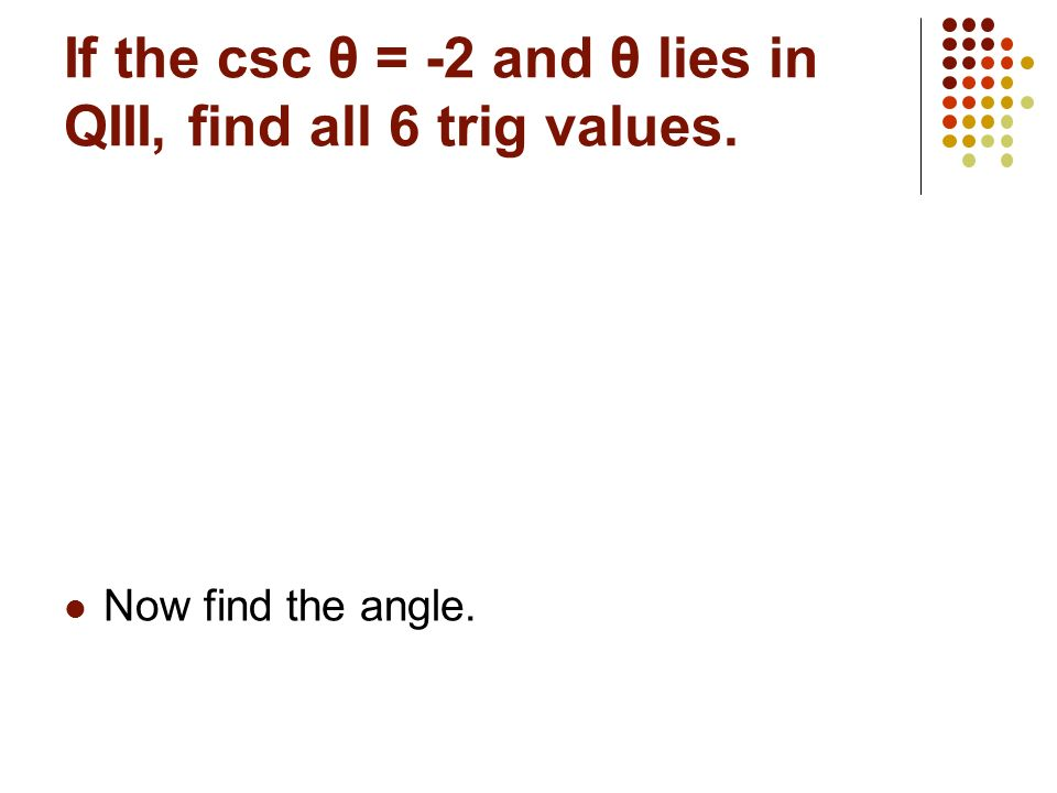 Try Some… The terminal side of angle θ in standard position contains (8,-15), find the 6 trig ratios. Now find the angle.