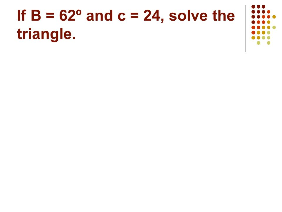 Lets start with some triangles… If A = 37º and b = 6, solve the rest of the triangle.