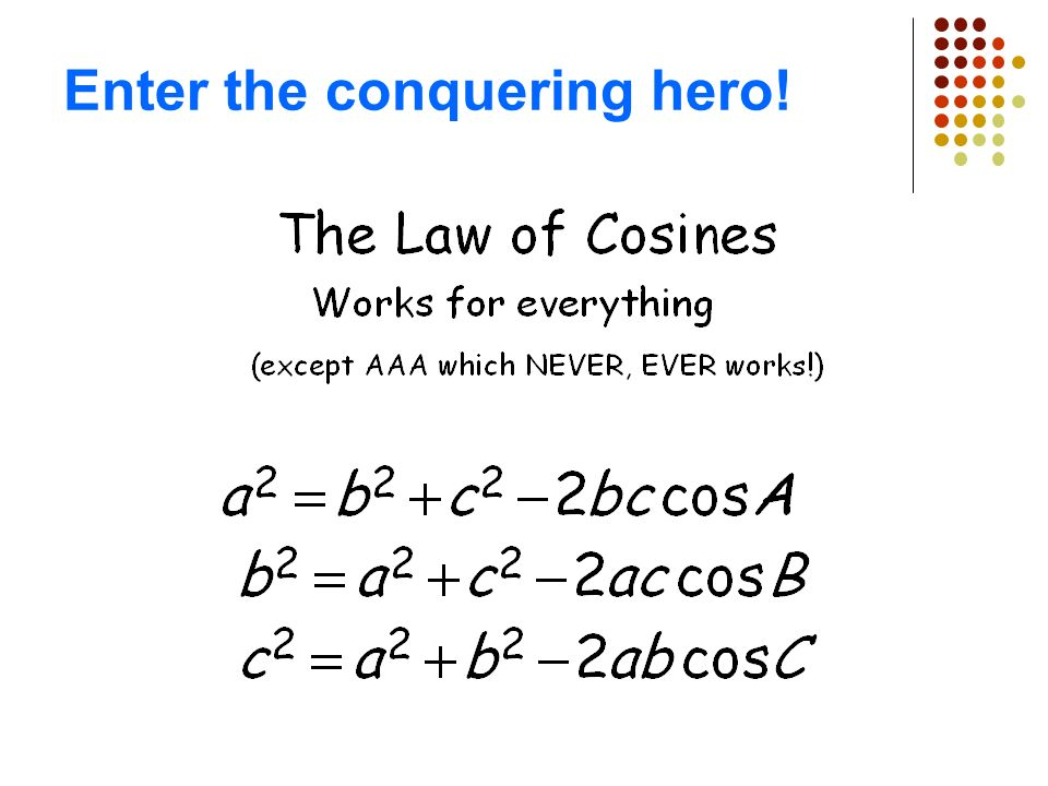 Section 5-8: The Law of Cosines In this section we will answer… What about SAS? How about SSS? And then there is AAA, is that good for anything? How c