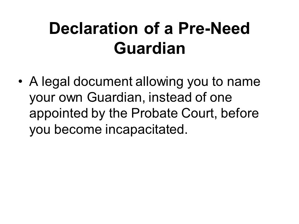Declaration of a Pre-Need Guardian A legal document allowing you to name your own Guardian, instead of one appointed by the Probate Court, before you become incapacitated.
