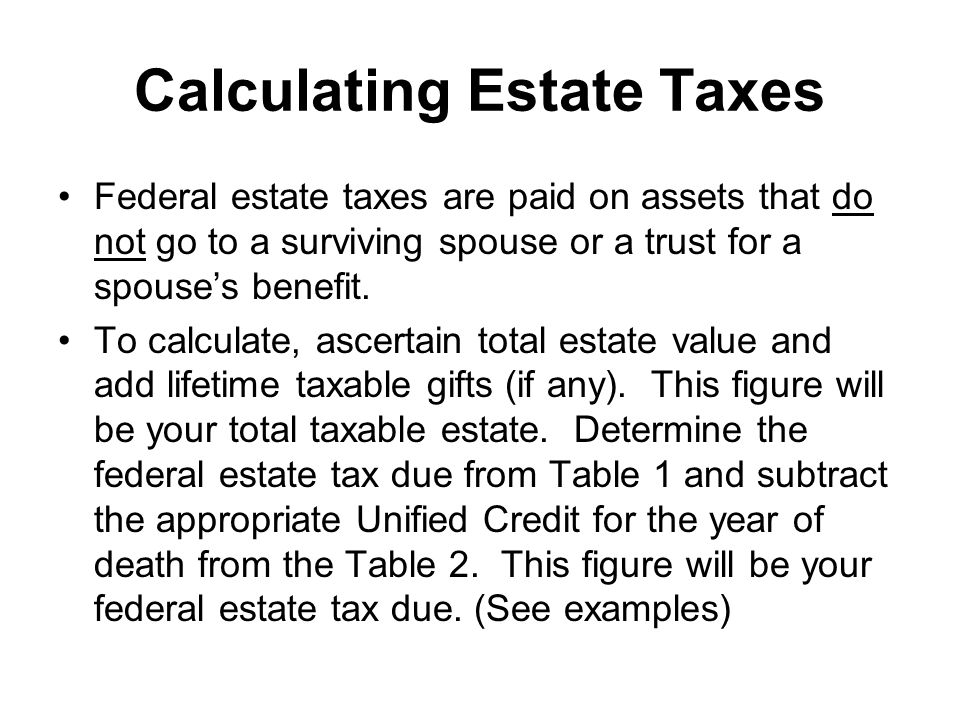 Calculating Estate Taxes Federal estate taxes are paid on assets that do not go to a surviving spouse or a trust for a spouses benefit.