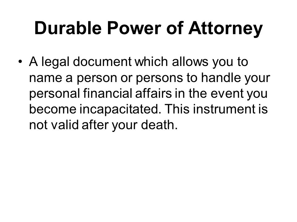 Durable Power of Attorney A legal document which allows you to name a person or persons to handle your personal financial affairs in the event you become incapacitated.