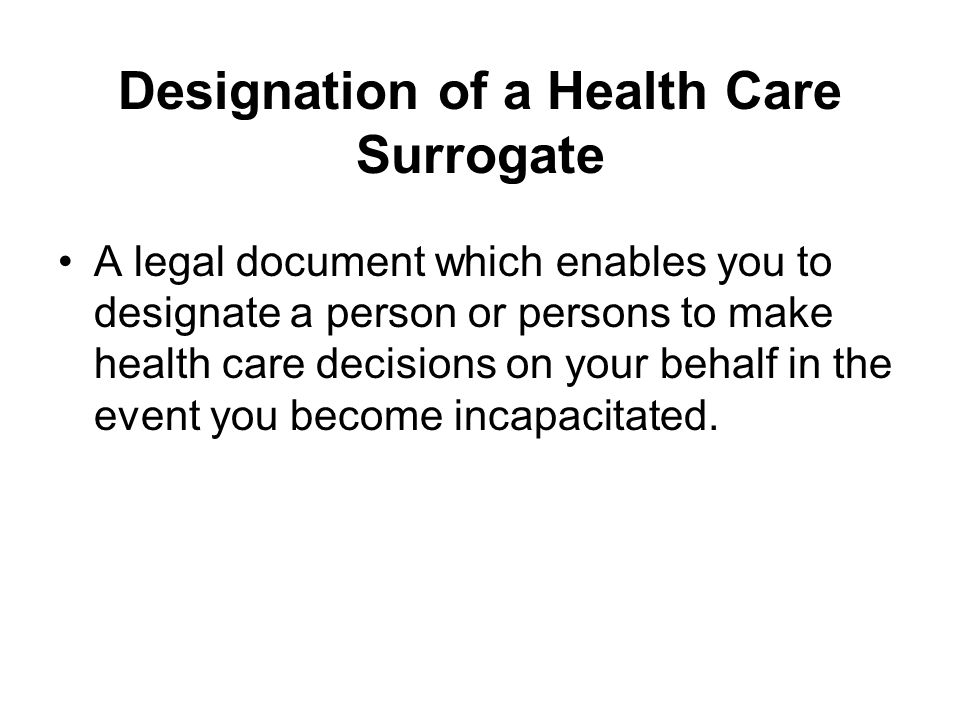Designation of a Health Care Surrogate A legal document which enables you to designate a person or persons to make health care decisions on your behalf in the event you become incapacitated.