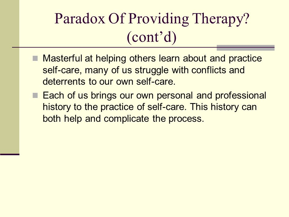 Paradox Of Providing Therapy? (contd) Masterful at helping others learn about and practice self-care, many of us struggle with conflicts and deterrent