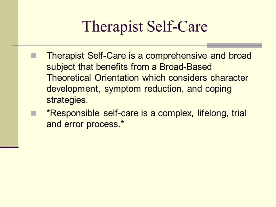 Therapist Self-Care Therapist Self-Care is a comprehensive and broad subject that benefits from a Broad-Based Theoretical Orientation which considers