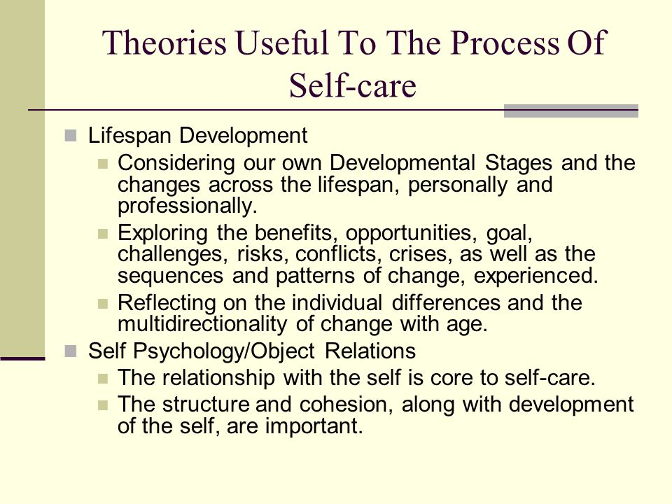 Theories Useful To The Process Of Self-care Lifespan Development Considering our own Developmental Stages and the changes across the lifespan, persona