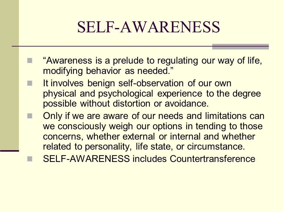 SELF-AWARENESS Awareness is a prelude to regulating our way of life, modifying behavior as needed. It involves benign self-observation of our own phys