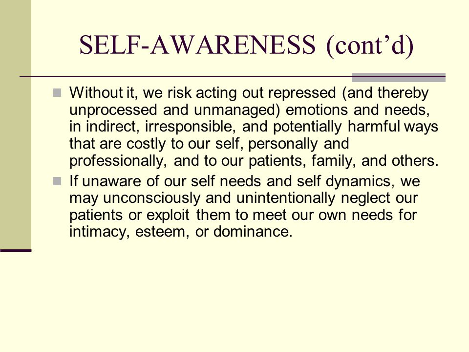 SELF-AWARENESS (contd) Without it, we risk acting out repressed (and thereby unprocessed and unmanaged) emotions and needs, in indirect, irresponsible