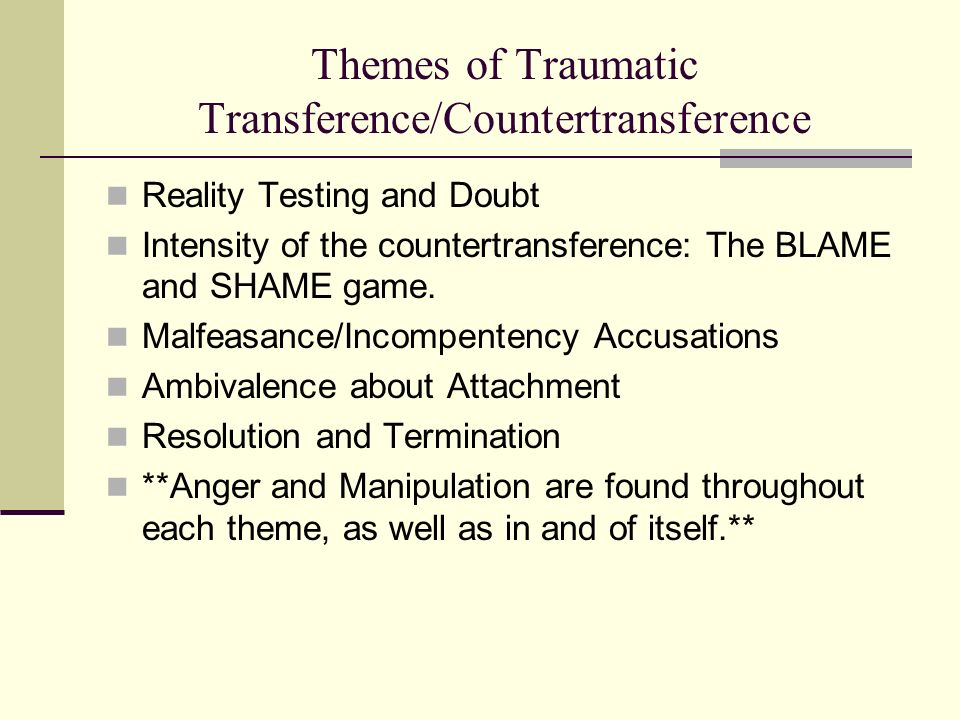 Themes of Traumatic Transference/Countertransference Reality Testing and Doubt Intensity of the countertransference: The BLAME and SHAME game. Malfeas