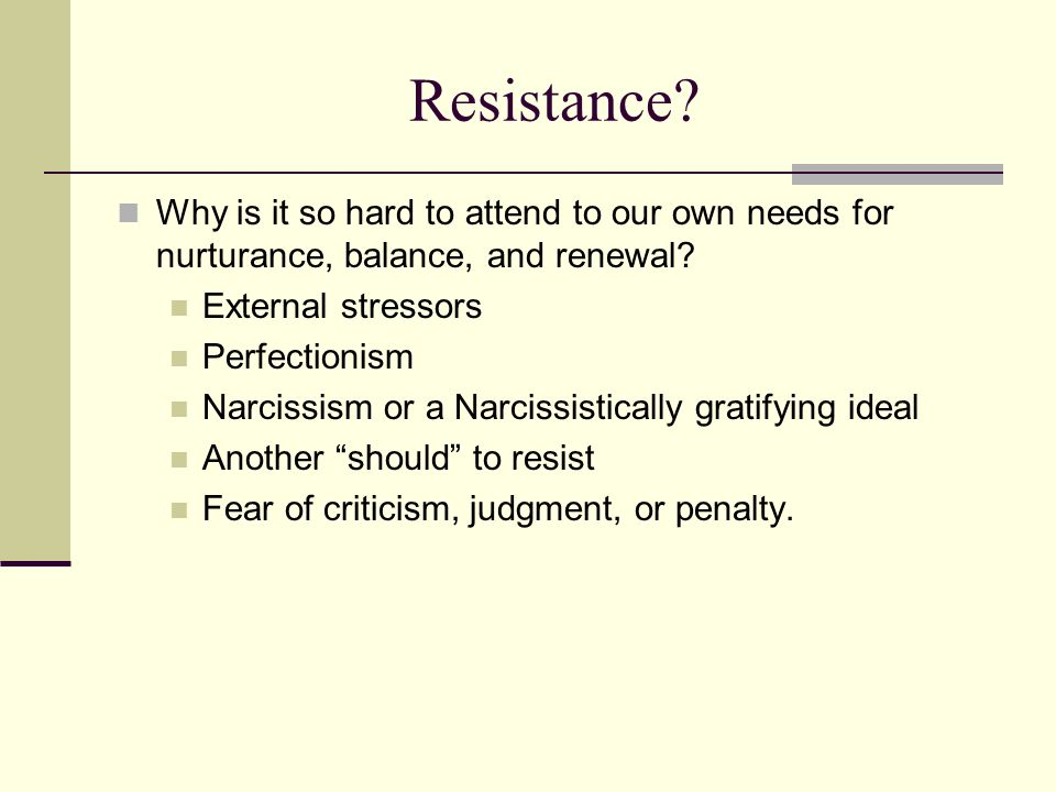 Resistance? Why is it so hard to attend to our own needs for nurturance, balance, and renewal? External stressors Perfectionism Narcissism or a Narcis