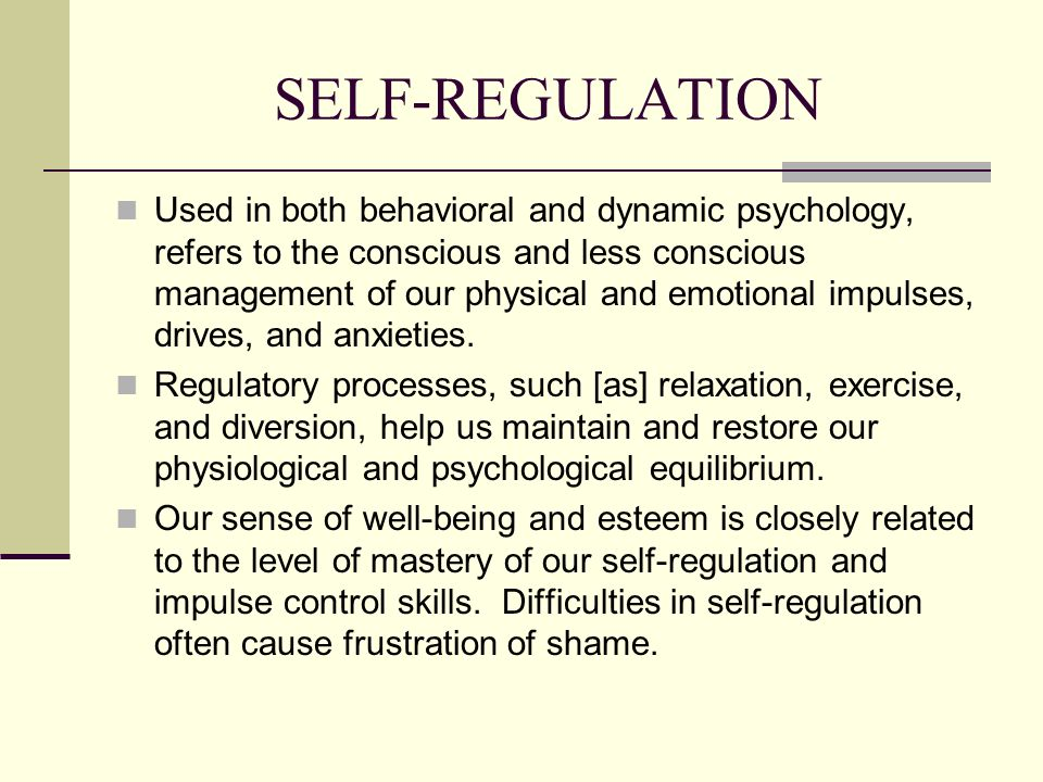 SELF-REGULATION Used in both behavioral and dynamic psychology, refers to the conscious and less conscious management of our physical and emotional im