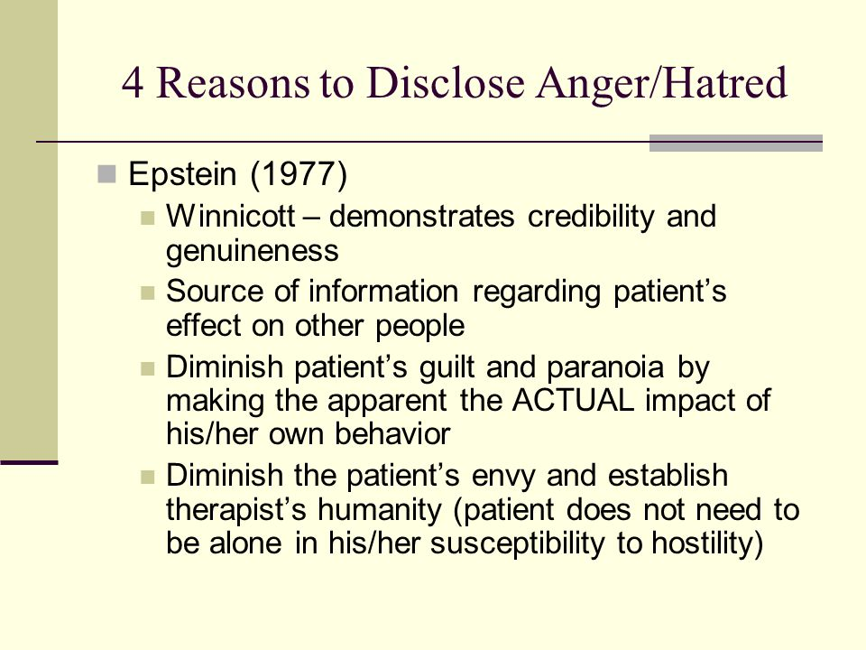 4 Reasons to Disclose Anger/Hatred Epstein (1977) Winnicott – demonstrates credibility and genuineness Source of information regarding patients effect