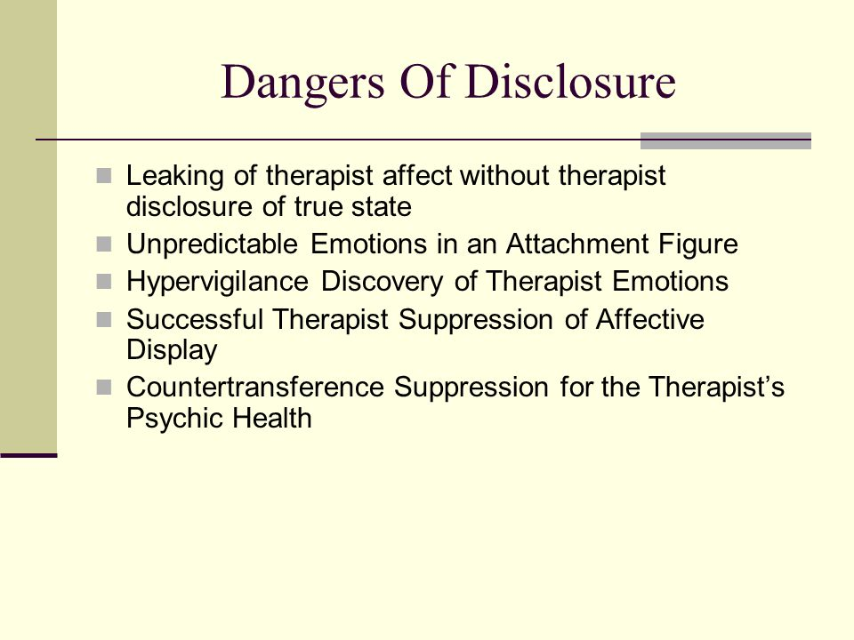 Dangers Of Disclosure Leaking of therapist affect without therapist disclosure of true state Unpredictable Emotions in an Attachment Figure Hypervigil