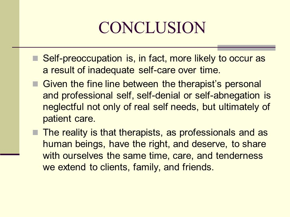 CONCLUSION Self-preoccupation is, in fact, more likely to occur as a result of inadequate self-care over time. Given the fine line between the therapi