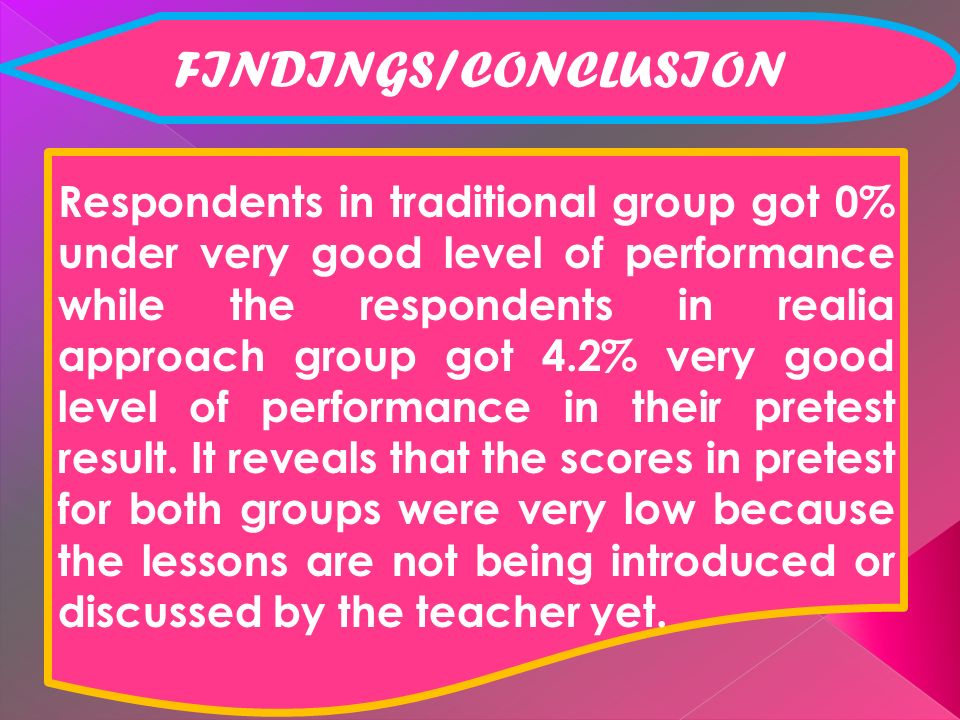 FINDINGS/CONCLUSION Respondents in traditional group got 0% under very good level of performance while the respondents in realia approach group got 4.2% very good level of performance in their pretest result.