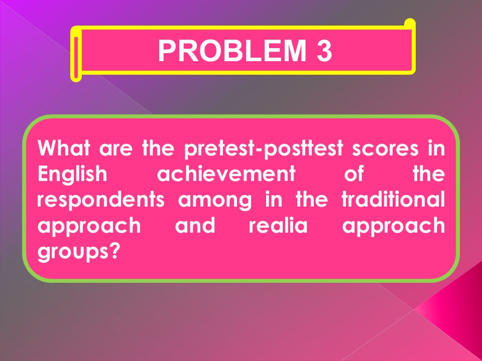 PROBLEM 3 What are the pretest-posttest scores in English achievement of the respondents among in the traditional approach and realia approach groups