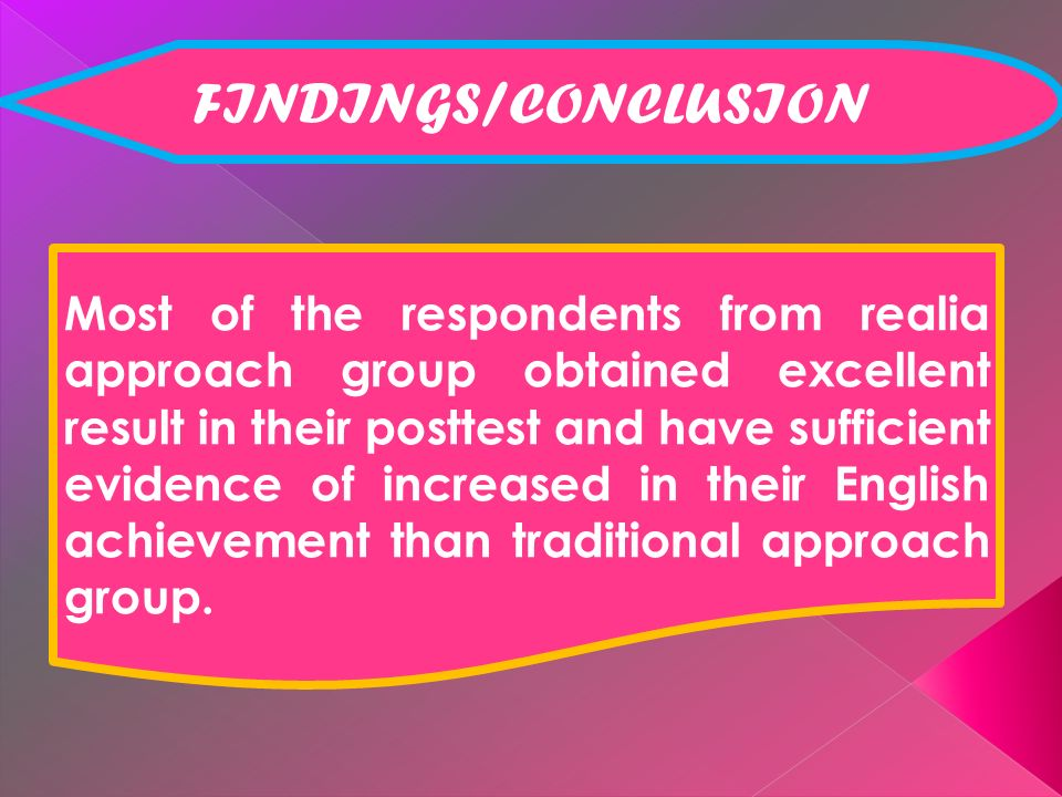 FINDINGS/CONCLUSION Most of the respondents from realia approach group obtained excellent result in their posttest and have sufficient evidence of increased in their English achievement than traditional approach group.