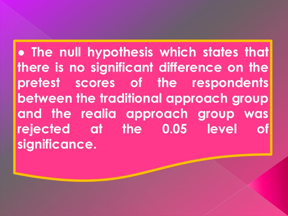 The null hypothesis which states that there is no significant difference on the pretest scores of the respondents between the traditional approach group and the realia approach group was rejected at the 0.05 level of significance.