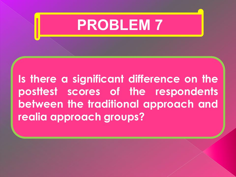 PROBLEM 7 Is there a significant difference on the posttest scores of the respondents between the traditional approach and realia approach groups