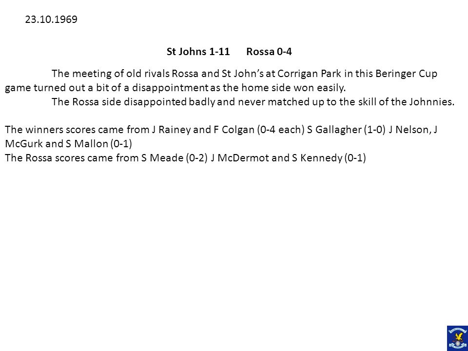 St Johns 1-11 Rossa 0-4 The meeting of old rivals Rossa and St Johns at Corrigan Park in this Beringer Cup game turned out a bit of a disappointment a