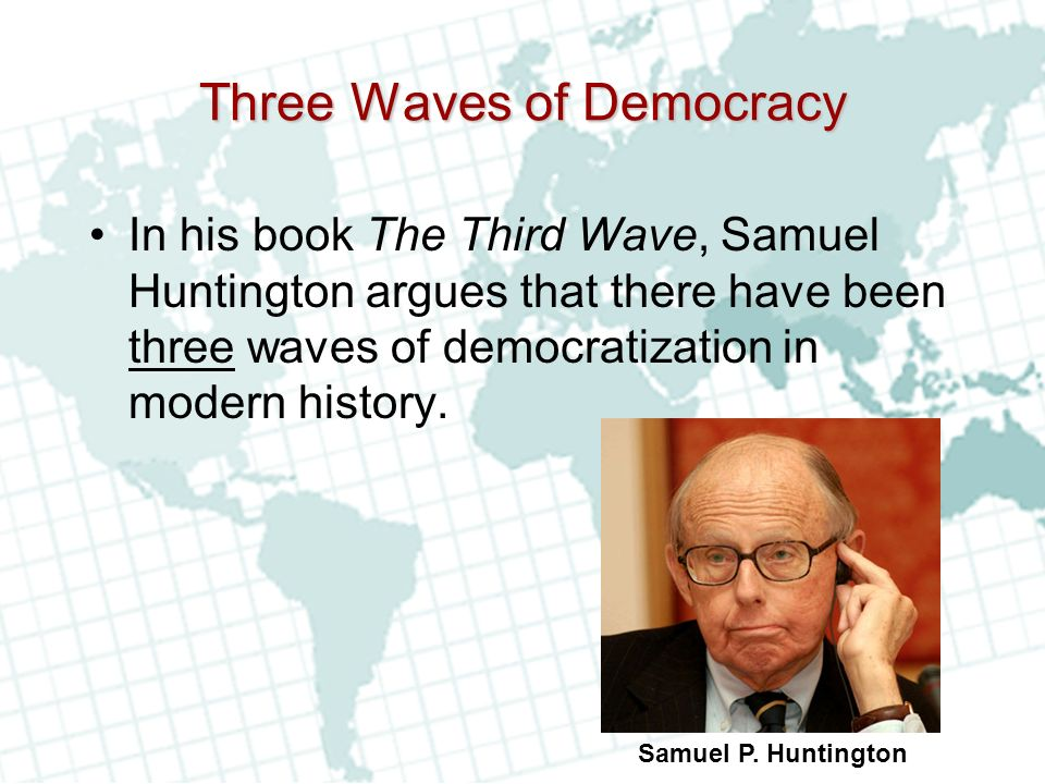 Three Waves of Democracy In his book The Third Wave, Samuel Huntington argues that there have been three waves of democratization in modern history.