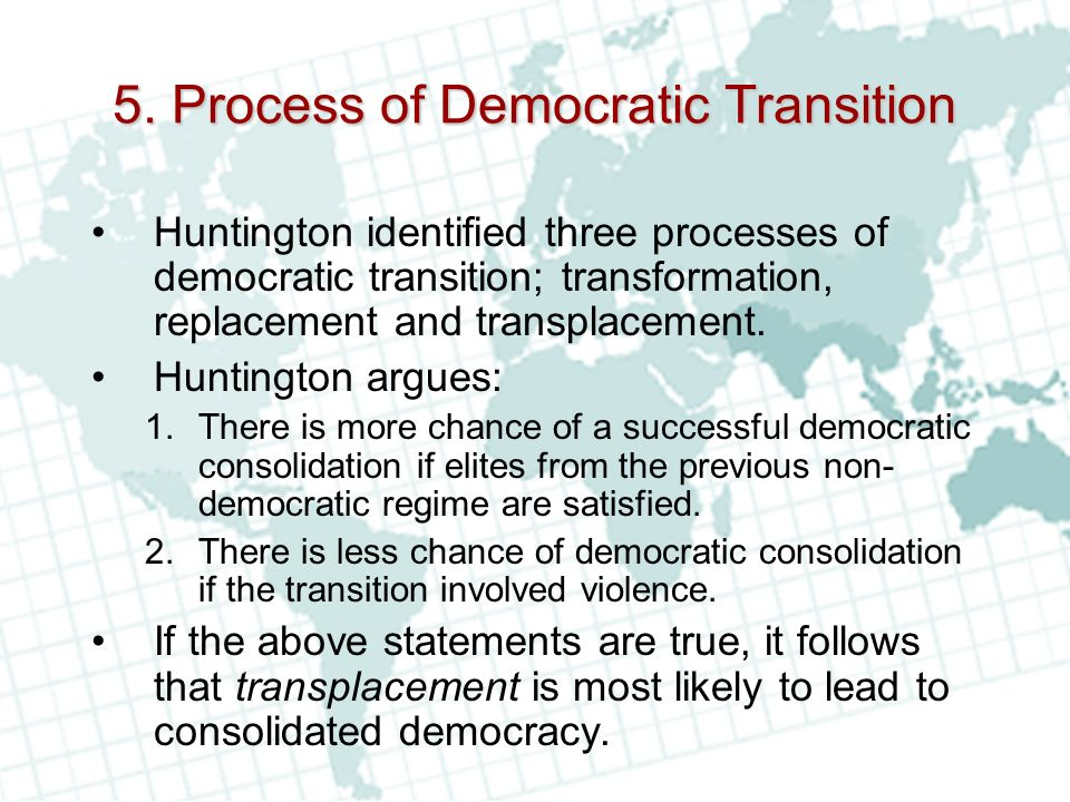 5. Process of Democratic Transition Huntington identified three processes of democratic transition; transformation, replacement and transplacement. Hu