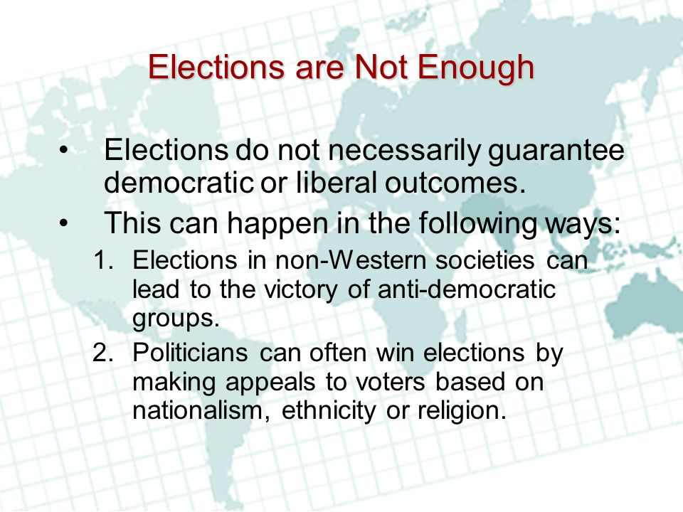 Elections are Not Enough Elections do not necessarily guarantee democratic or liberal outcomes.
