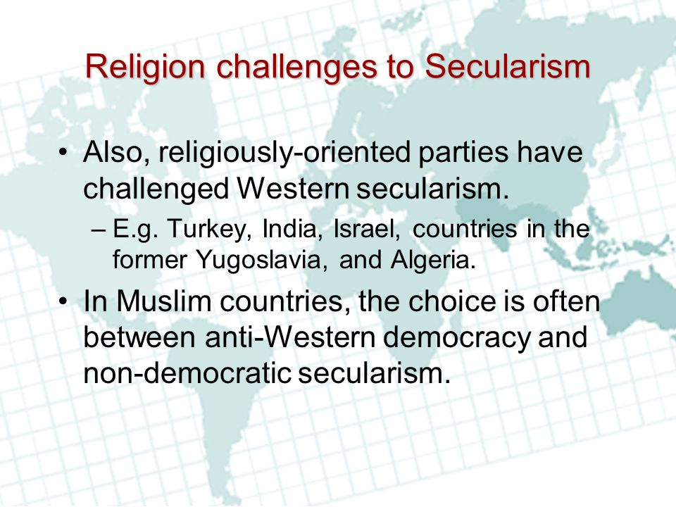 Religion challenges to Secularism Also, religiously-oriented parties have challenged Western secularism.