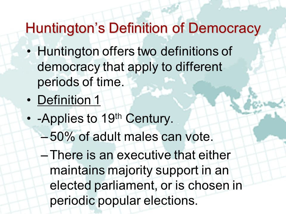 Huntingtons Definition of Democracy Huntington offers two definitions of democracy that apply to different periods of time.