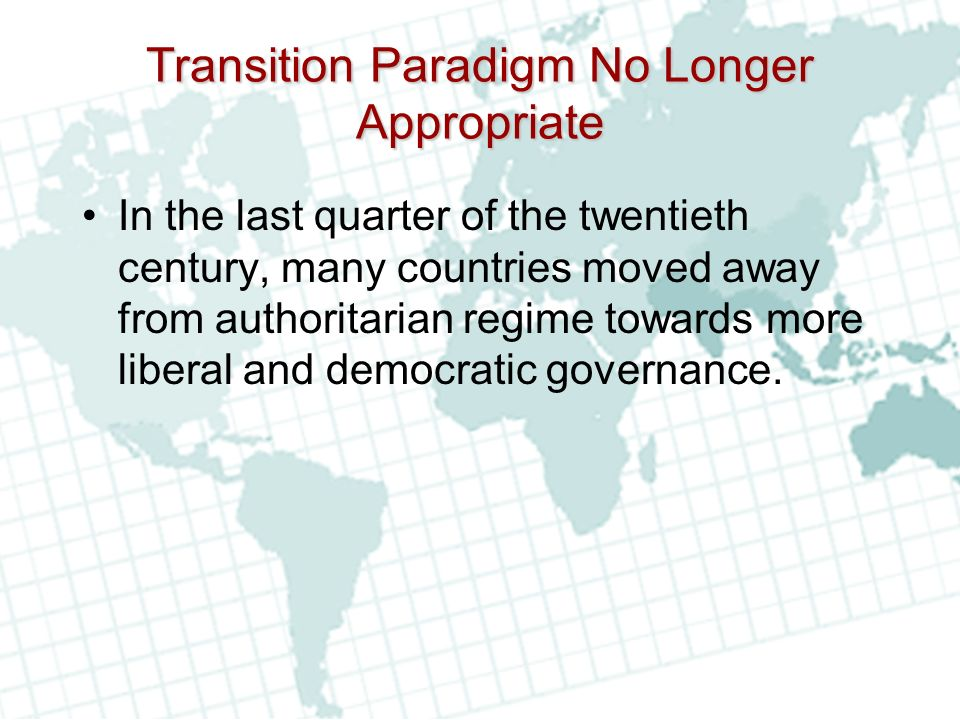 Transition Paradigm No Longer Appropriate In the last quarter of the twentieth century, many countries moved away from authoritarian regime towards more liberal and democratic governance.