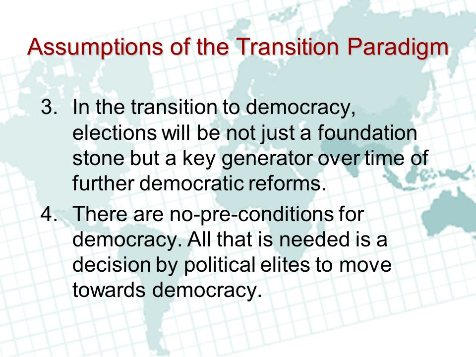 Assumptions of the Transition Paradigm 3.In the transition to democracy, elections will be not just a foundation stone but a key generator over time of further democratic reforms.