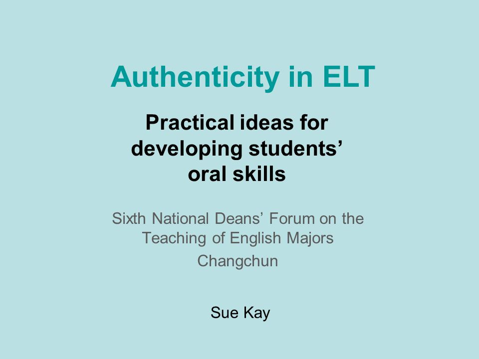 Practical ideas for developing students oral skills Sixth National Deans Forum on the Teaching of English Majors Changchun Authenticity in ELT Sue Kay