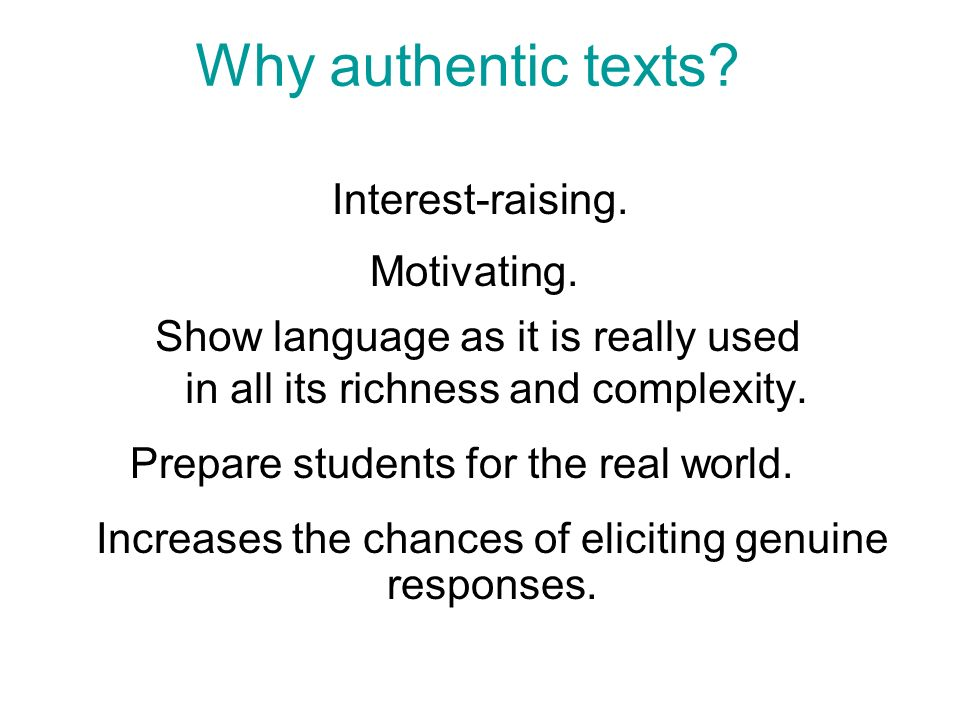 Why authentic texts. Show language as it is really used in all its richness and complexity.