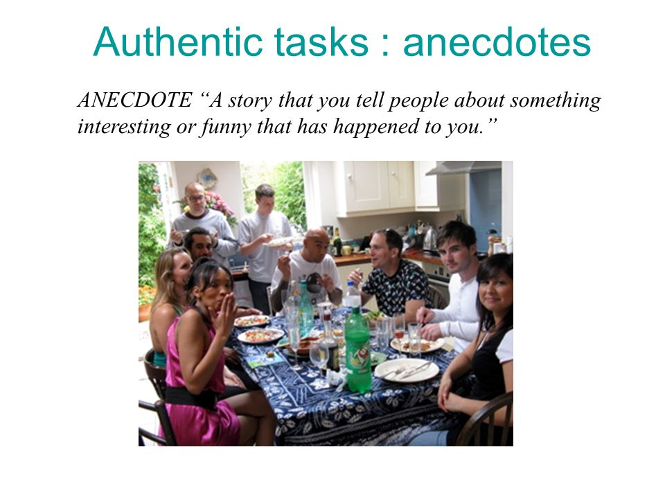 Authentic tasks : anecdotes ANECDOTE A story that you tell people about something interesting or funny that has happened to you.