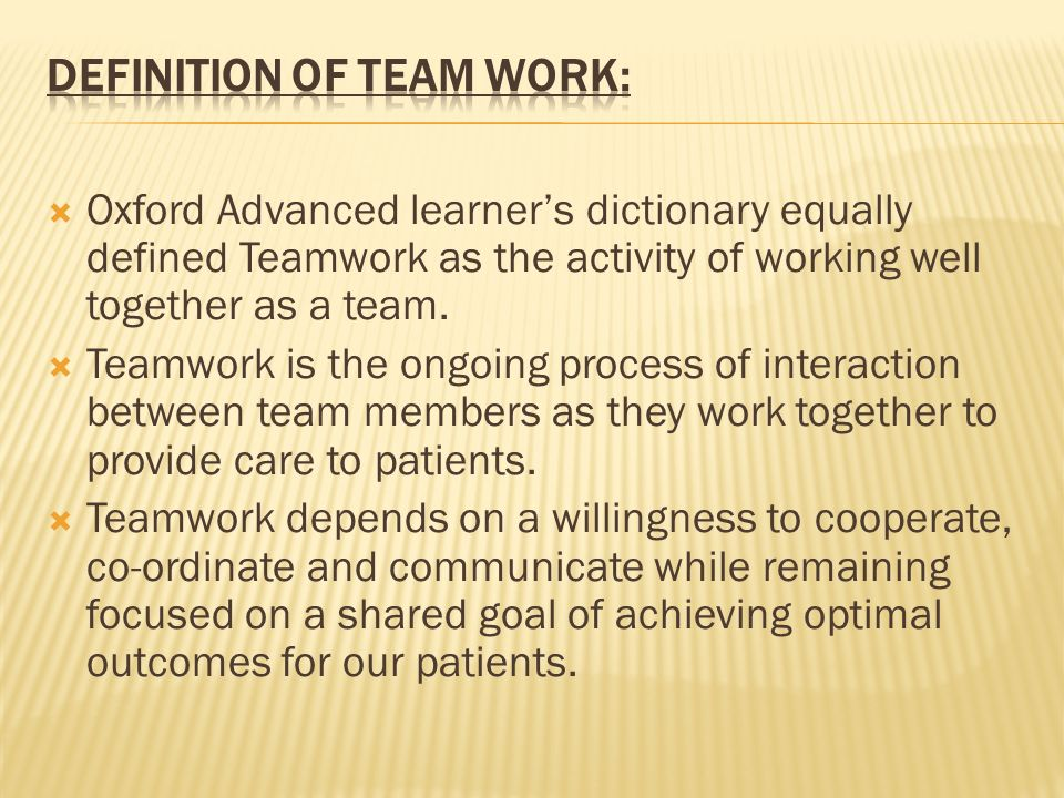 Oxford Advanced learners dictionary equally defined Teamwork as the activity of working well together as a team. Teamwork is the ongoing process of in