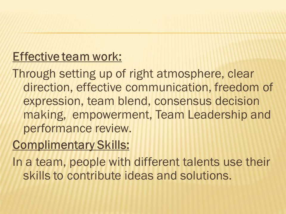 Effective team work: Through setting up of right atmosphere, clear direction, effective communication, freedom of expression, team blend, consensus de