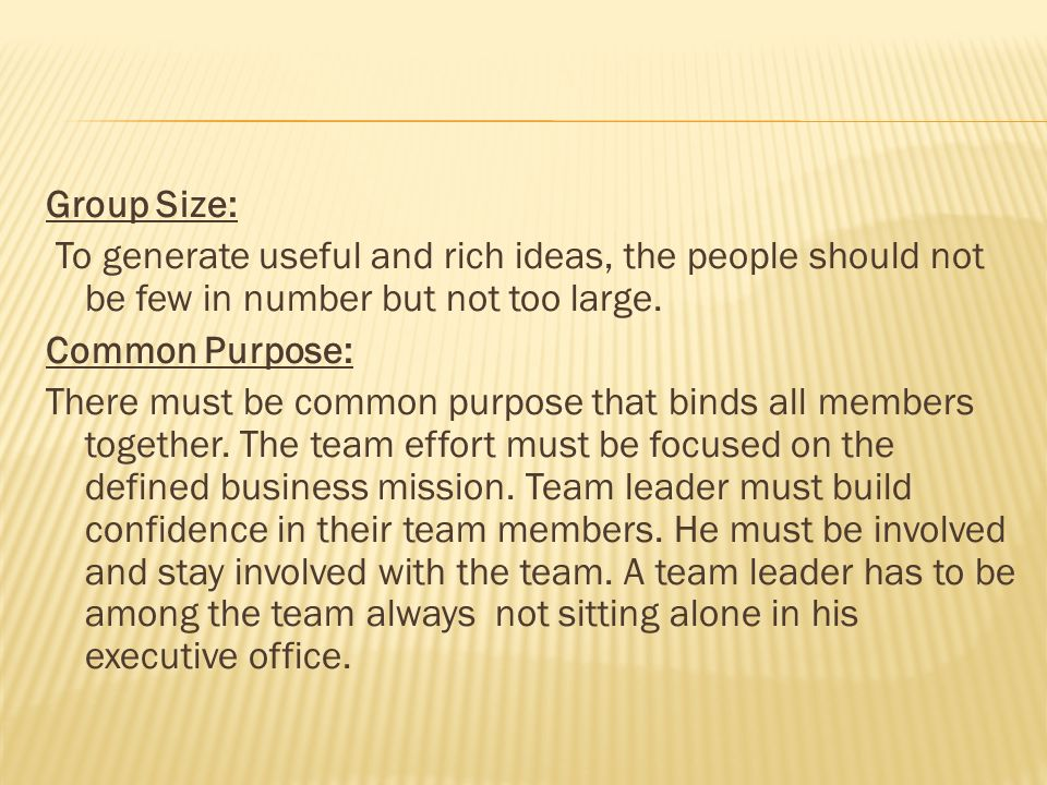 Group Size: To generate useful and rich ideas, the people should not be few in number but not too large. Common Purpose: There must be common purpose