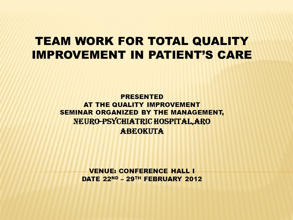 TEAM WORK FOR TOTAL QUALITY IMPROVEMENT IN PATIENTS CARE PRESENTED AT THE QUALITY IMPROVEMENT SEMINAR ORGANIZED BY THE MANAGEMENT, NEURO-PSYCHIATRIC H