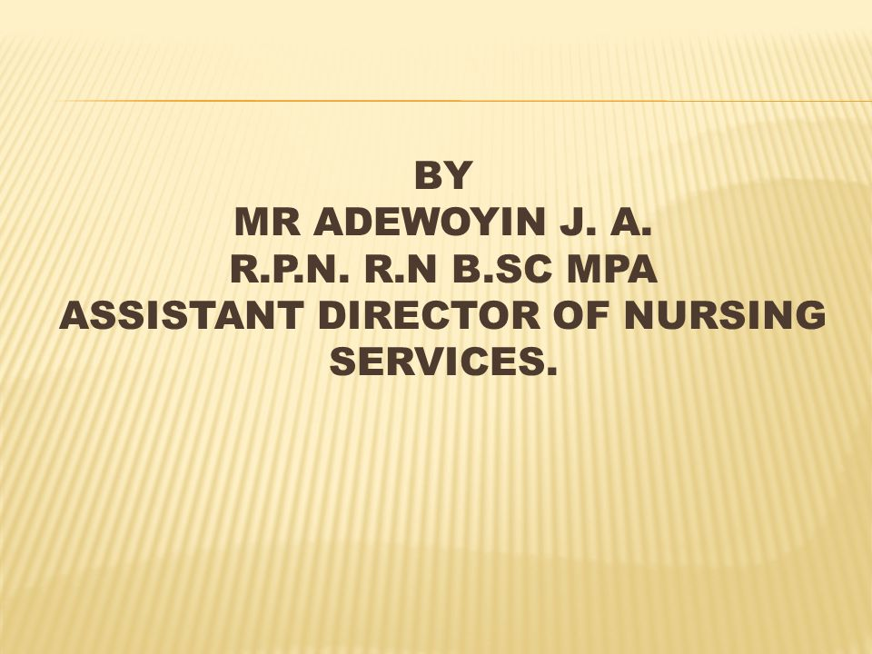 BY MR ADEWOYIN J. A. R.P.N. R.N B.SC MPA ASSISTANT DIRECTOR OF NURSING SERVICES.
