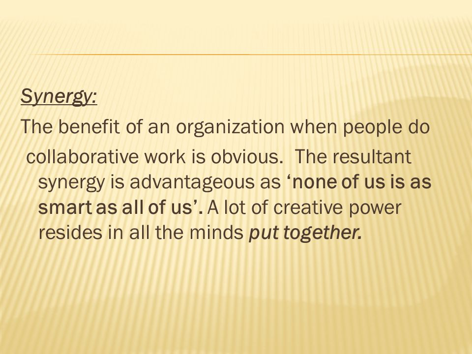 Synergy: The benefit of an organization when people do collaborative work is obvious. The resultant synergy is advantageous as none of us is as smart