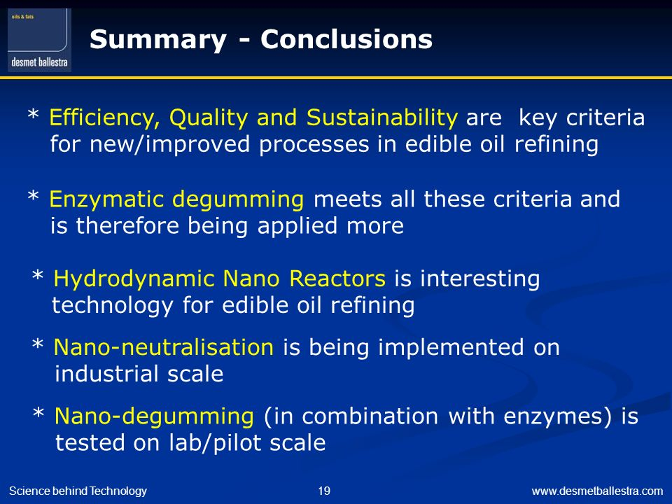 Science behind Technology19www.desmetballestra.com Summary - Conclusions * Efficiency, Quality and Sustainability are key criteria for new/improved pr