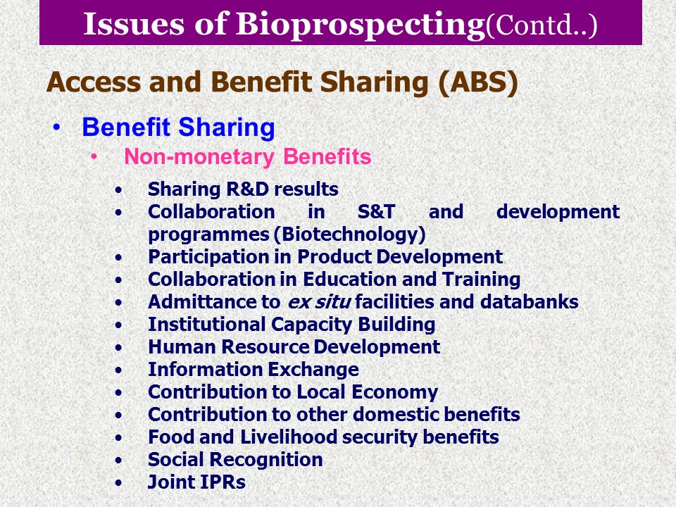 Issues of Bioprospecting (Contd..) Access and Benefit Sharing (ABS) Benefit Sharing Monetary Benefits Access fees. Up – front payments. Milestone paym